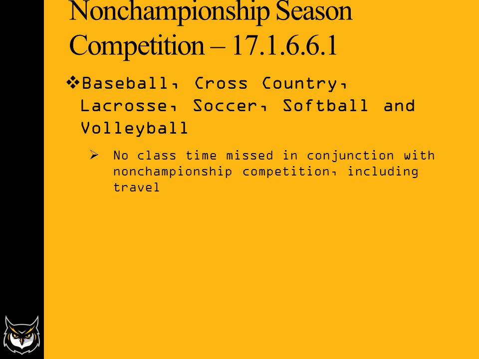 Nonchampionship Season Competition – 17.1.6.6.1  Baseball, Cross Country, Lacrosse, Soccer, Softball and Volleyball  No class time missed in conjunction with nonchampionship competition, including travel