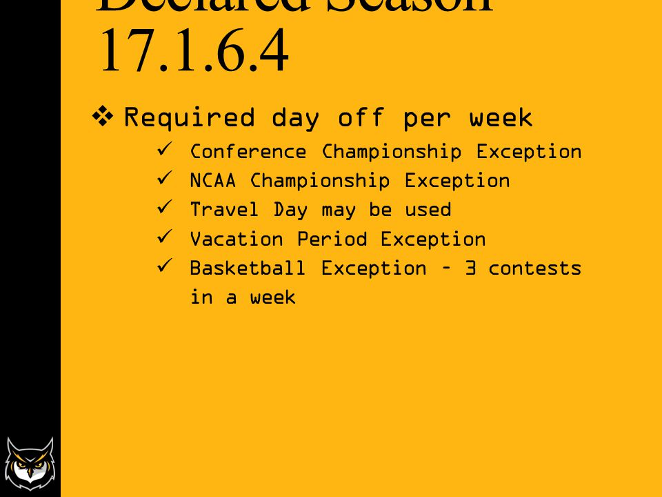Declared Season – 17.1.6.4  Required day off per week Conference Championship Exception NCAA Championship Exception Travel Day may be used Vacation Period Exception Basketball Exception – 3 contests in a week