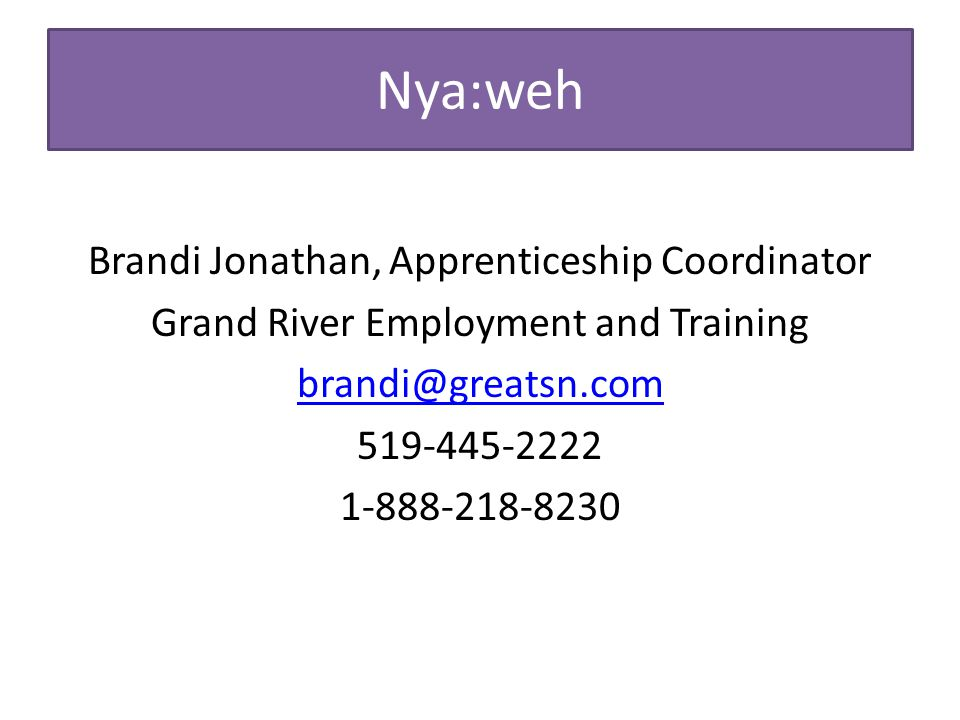Nya:weh Brandi Jonathan, Apprenticeship Coordinator Grand River Employment and Training brandi@greatsn.com 519-445-2222 1-888-218-8230
