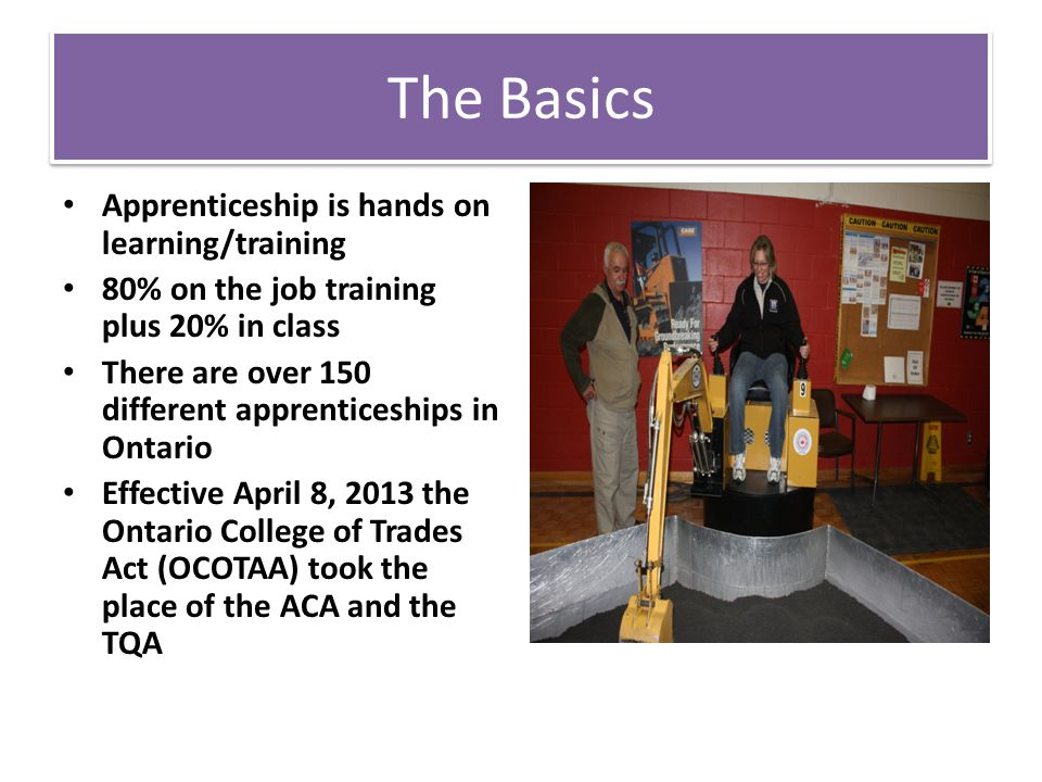 The Basics Apprenticeship is hands on learning/training 80% on the job training plus 20% in class There are over 150 different apprenticeships in Ontario Effective April 8, 2013 the Ontario College of Trades Act (OCOTAA) took the place of the ACA and the TQA