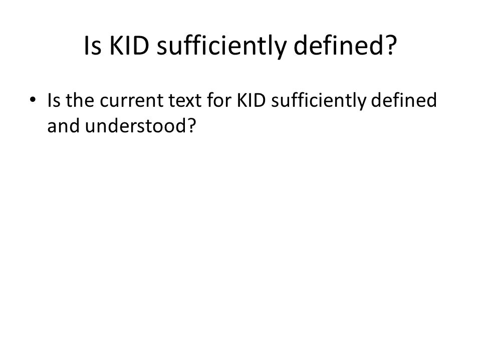 Is KID sufficiently defined? Is the current text for KID sufficiently defined and understood?