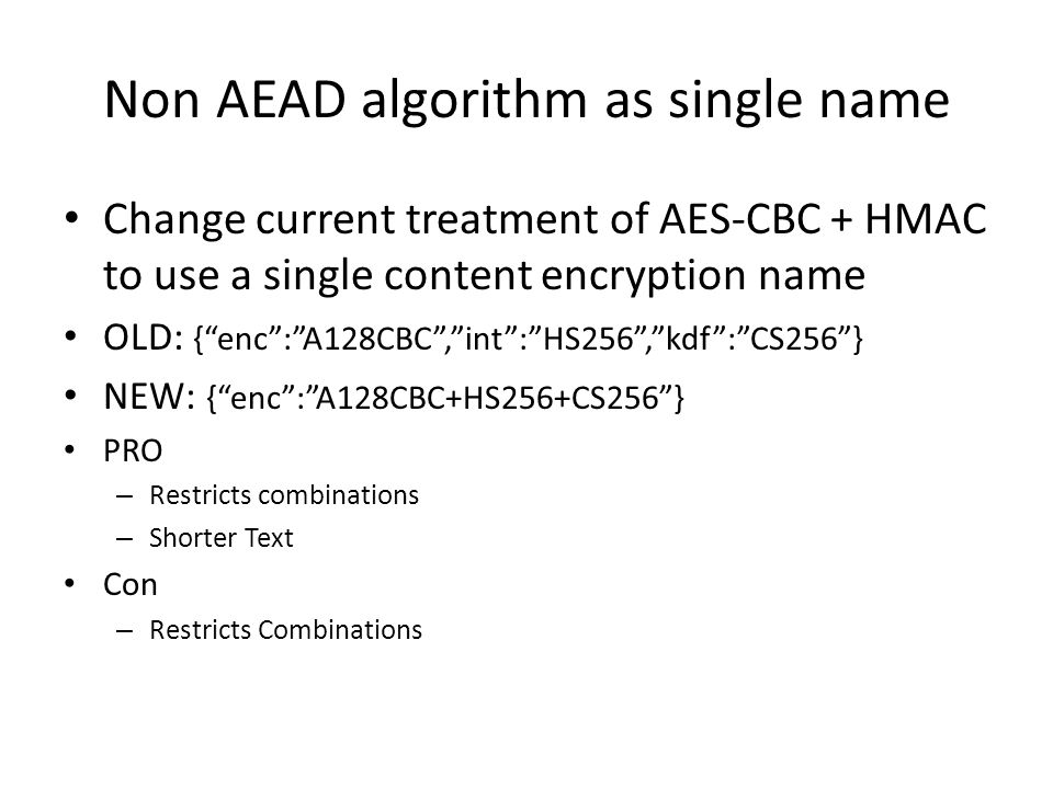 Non AEAD algorithm as single name Change current treatment of AES-CBC + HMAC to use a single content encryption name OLD: { enc : A128CBC , int : HS256 , kdf : CS256 } NEW: { enc : A128CBC+HS256+CS256 } PRO – Restricts combinations – Shorter Text Con – Restricts Combinations