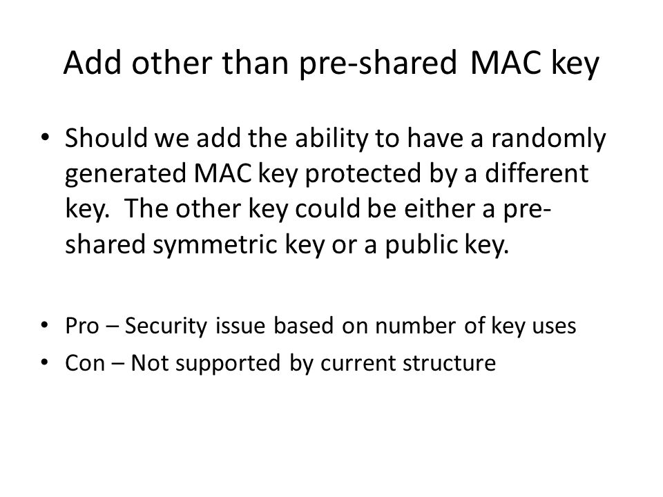 Add other than pre-shared MAC key Should we add the ability to have a randomly generated MAC key protected by a different key.