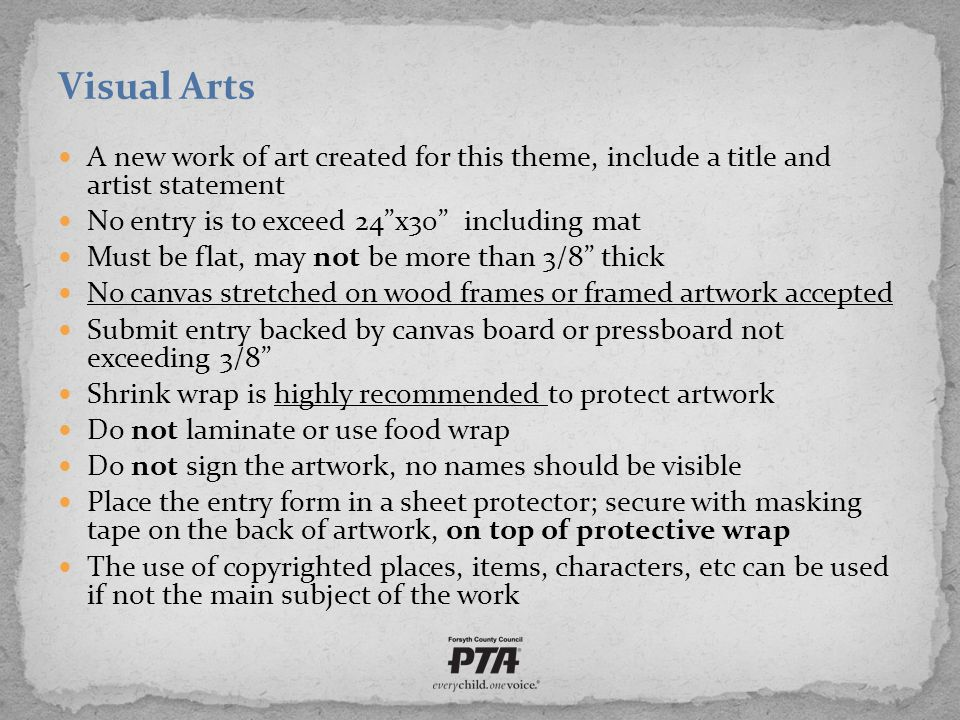 Visual Arts A new work of art created for this theme, include a title and artist statement No entry is to exceed 24 x30 including mat Must be flat, may not be more than 3/8 thick No canvas stretched on wood frames or framed artwork accepted Submit entry backed by canvas board or pressboard not exceeding 3/8 Shrink wrap is highly recommended to protect artwork Do not laminate or use food wrap Do not sign the artwork, no names should be visible Place the entry form in a sheet protector; secure with masking tape on the back of artwork, on top of protective wrap The use of copyrighted places, items, characters, etc can be used if not the main subject of the work