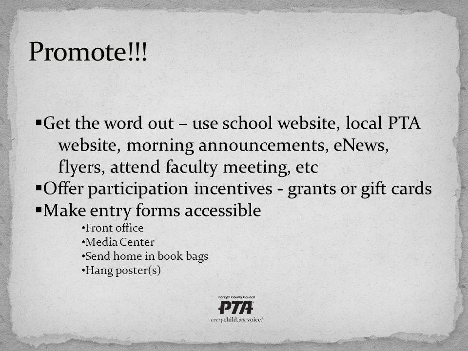  Get the word out – use school website, local PTA website, morning announcements, eNews, flyers, attend faculty meeting, etc  Offer participation incentives - grants or gift cards  Make entry forms accessible Front office Media Center Send home in book bags Hang poster(s)