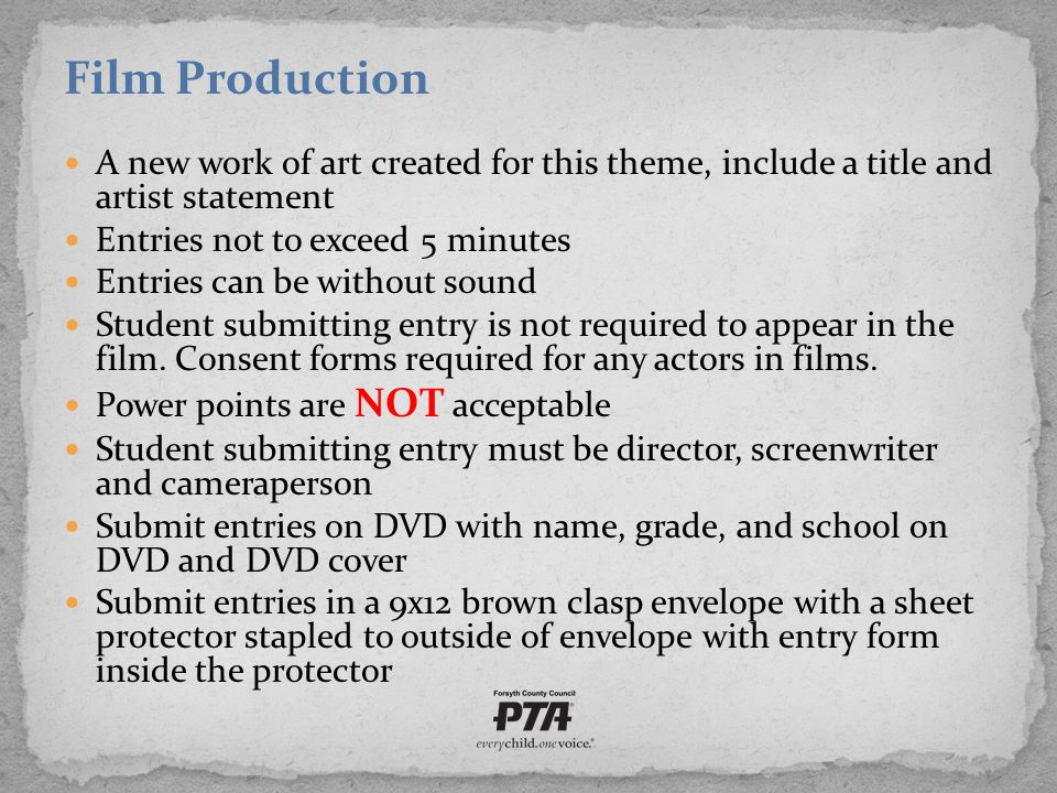 Film Production A new work of art created for this theme, include a title and artist statement Entries not to exceed 5 minutes Entries can be without sound Student submitting entry is not required to appear in the film.