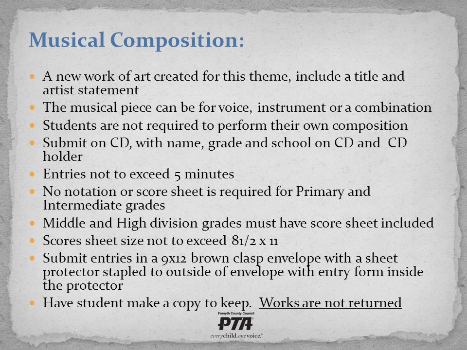 Musical Composition: A new work of art created for this theme, include a title and artist statement The musical piece can be for voice, instrument or a combination Students are not required to perform their own composition Submit on CD, with name, grade and school on CD and CD holder Entries not to exceed 5 minutes No notation or score sheet is required for Primary and Intermediate grades Middle and High division grades must have score sheet included Scores sheet size not to exceed 81/2 x 11 Submit entries in a 9x12 brown clasp envelope with a sheet protector stapled to outside of envelope with entry form inside the protector Have student make a copy to keep.