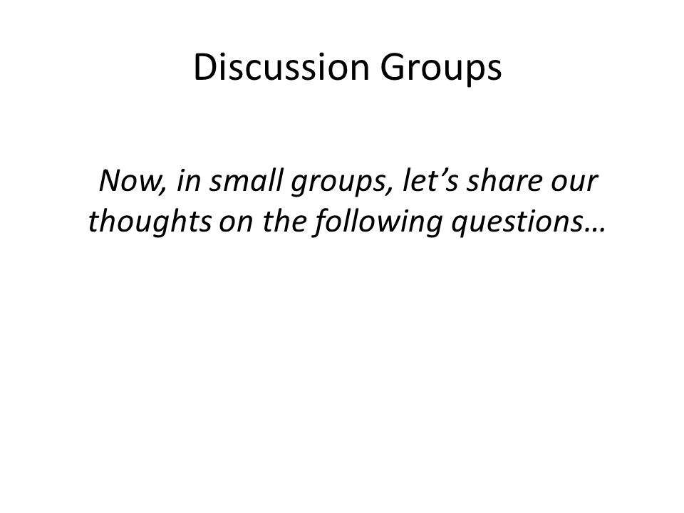 Discussion Groups Now, in small groups, let's share our thoughts on the following questions…
