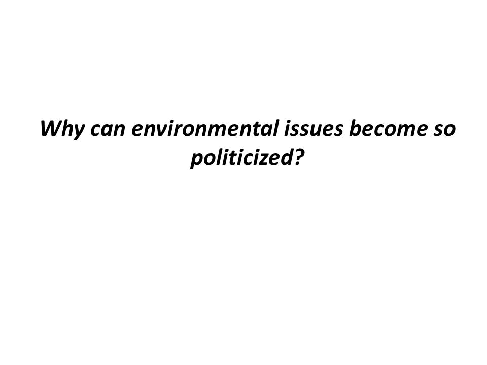 Why can environmental issues become so politicized?