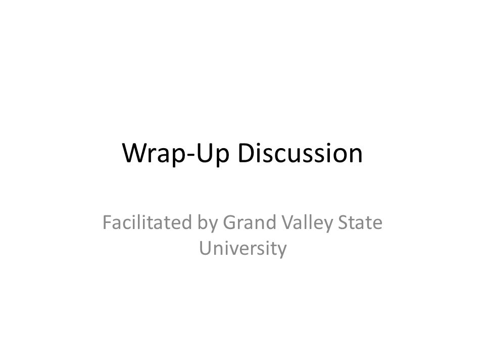 Wrap-Up Discussion Facilitated by Grand Valley State University