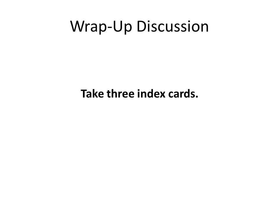 Wrap-Up Discussion Take three index cards.