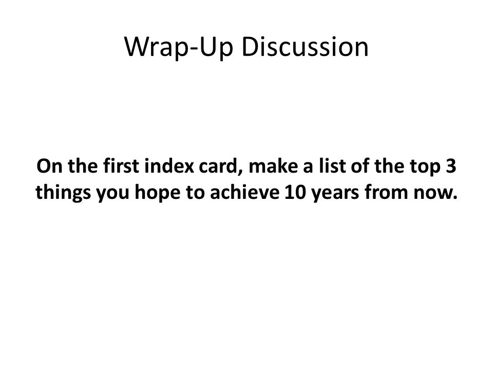Wrap-Up Discussion On the first index card, make a list of the top 3 things you hope to achieve 10 years from now.
