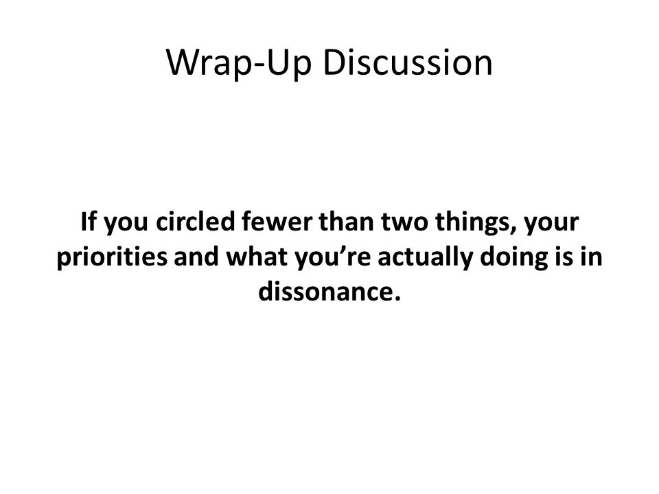 Wrap-Up Discussion If you circled fewer than two things, your priorities and what you're actually doing is in dissonance.