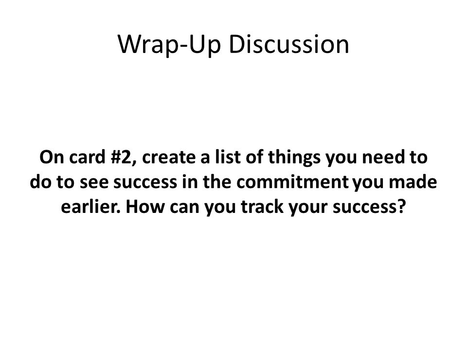 Wrap-Up Discussion On card #2, create a list of things you need to do to see success in the commitment you made earlier. How can you track your succes