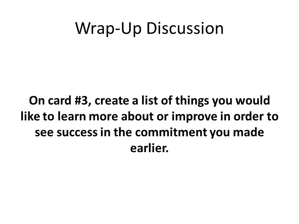 Wrap-Up Discussion On card #3, create a list of things you would like to learn more about or improve in order to see success in the commitment you made earlier.