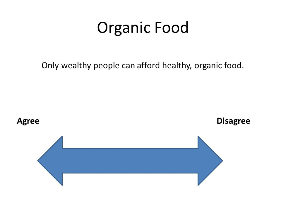 Organic Food AgreeDisagree Only wealthy people can afford healthy, organic food.