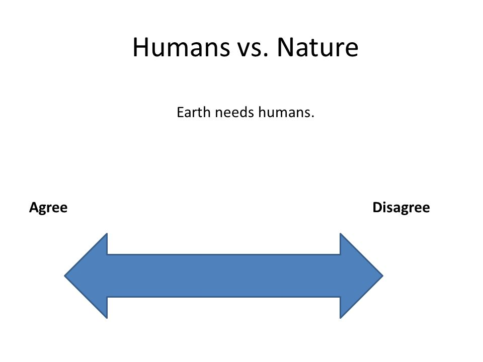 Humans vs. Nature AgreeDisagree Earth needs humans.