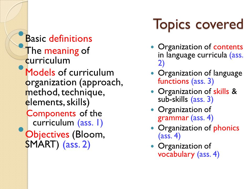 Topics covered Basic definitions The meaning of curriculum Models of curriculum organization (approach, method, technique, elements, skills) Components of the curriculum (ass.