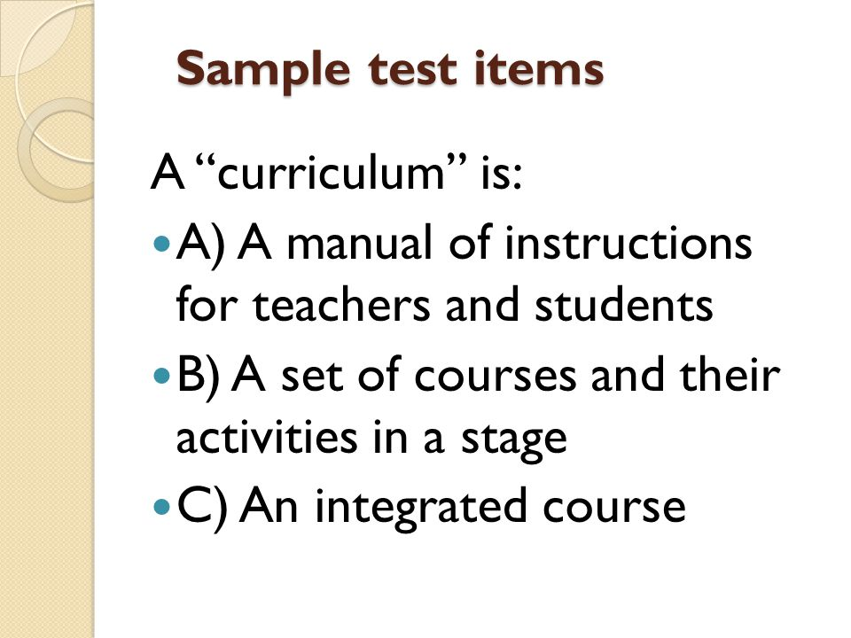 Sample test items A curriculum is: A) A manual of instructions for teachers and students B) A set of courses and their activities in a stage C) An integrated course