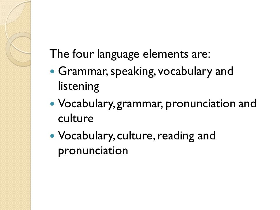 The four language elements are: Grammar, speaking, vocabulary and listening Vocabulary, grammar, pronunciation and culture Vocabulary, culture, reading and pronunciation