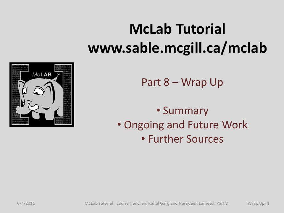 McLab Tutorial www.sable.mcgill.ca/mclab Part 8 – Wrap Up Summary Ongoing and Future Work Further Sources 6/4/2011Wrap Up- 1McLab Tutorial, Laurie Hendren, Rahul Garg and Nurudeen Lameed, Part 8 TexPoint fonts used in EMF.