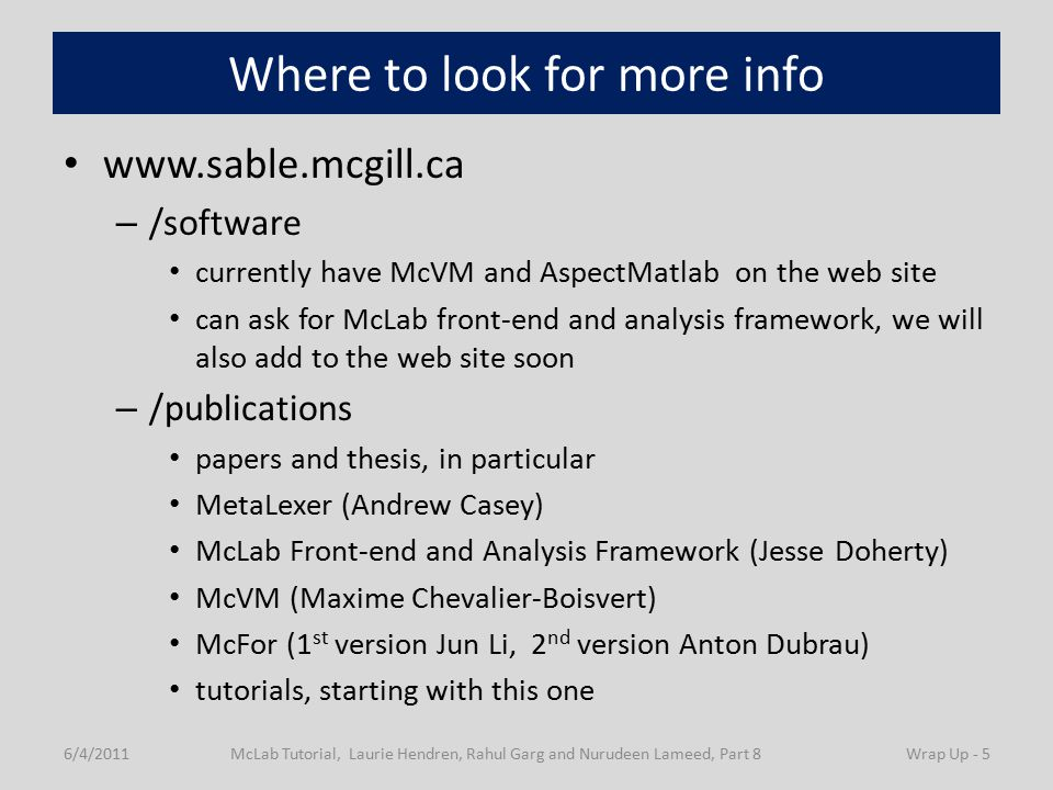 Where to look for more info www.sable.mcgill.ca – /software currently have McVM and AspectMatlab on the web site can ask for McLab front-end and analysis framework, we will also add to the web site soon – /publications papers and thesis, in particular MetaLexer (Andrew Casey) McLab Front-end and Analysis Framework (Jesse Doherty) McVM (Maxime Chevalier-Boisvert) McFor (1 st version Jun Li, 2 nd version Anton Dubrau) tutorials, starting with this one 6/4/2011McLab Tutorial, Laurie Hendren, Rahul Garg and Nurudeen Lameed, Part 8Wrap Up - 5