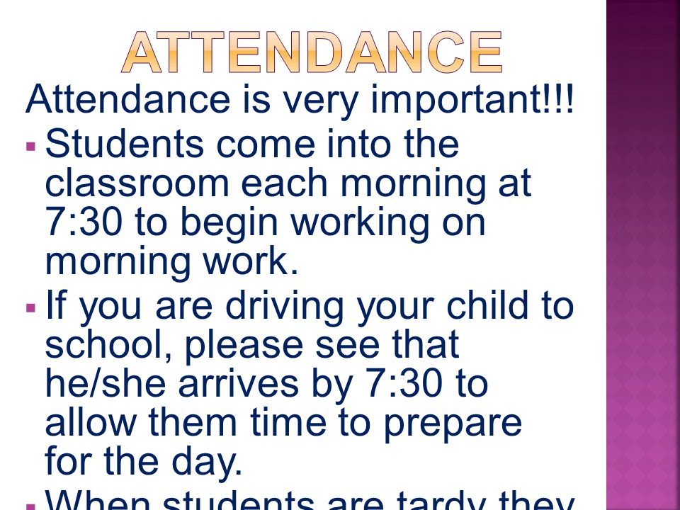 Attendance is very important!!!  Students come into the classroom each morning at 7:30 to begin working on morning work.  If you are driving your ch