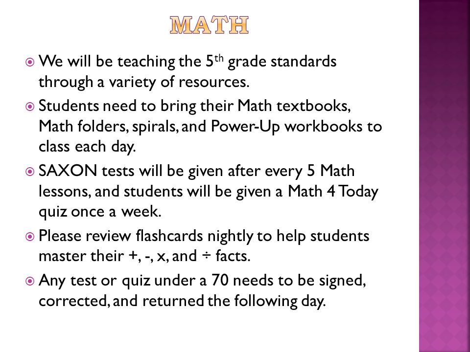  We will be teaching the 5 th grade standards through a variety of resources.  Students need to bring their Math textbooks, Math folders, spirals, a