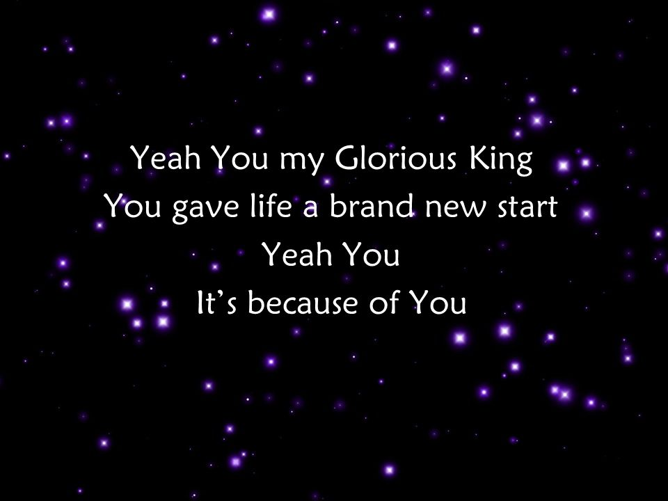 Yeah You my Glorious King You gave life a brand new start Yeah You It's because of You Tag