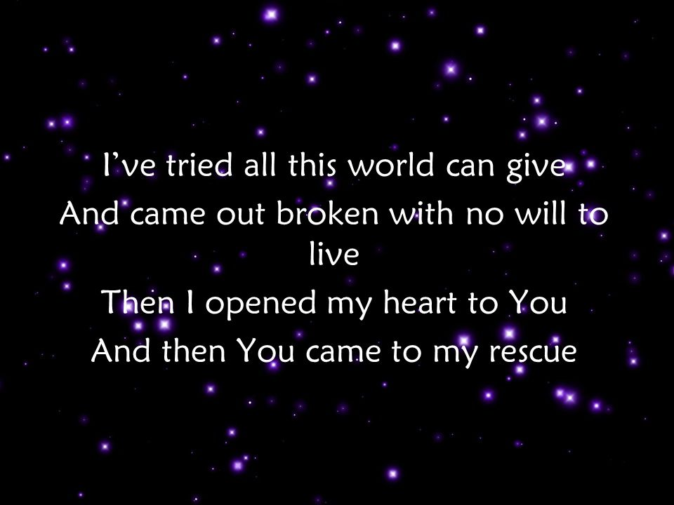 I've tried all this world can give And came out broken with no will to live Then I opened my heart to You And then You came to my rescue v2