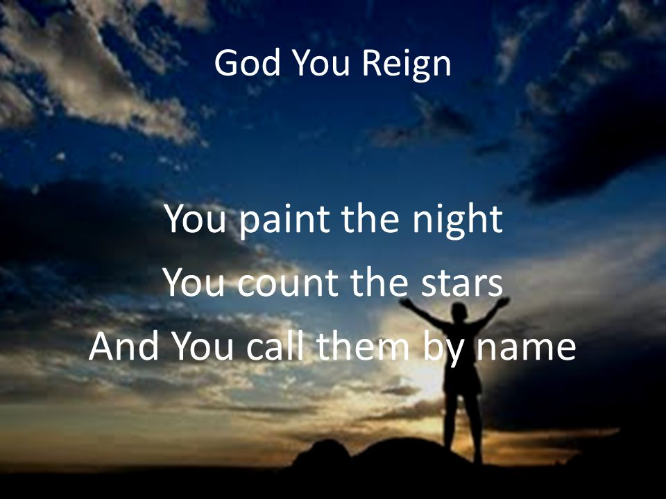 God You Reign You paint the night You count the stars And You call them by name