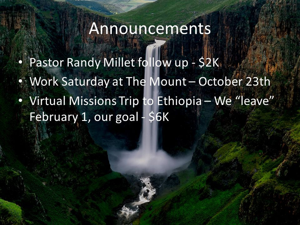 Announcements Pastor Randy Millet follow up - $2K Work Saturday at The Mount – October 23th Virtual Missions Trip to Ethiopia – We leave February 1, our goal - $6K