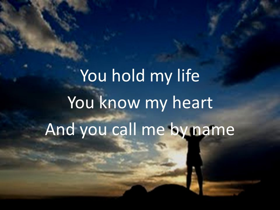 You hold my life You know my heart And you call me by name