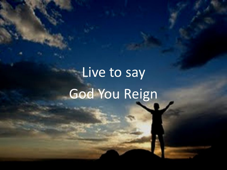 Live to say God You Reign