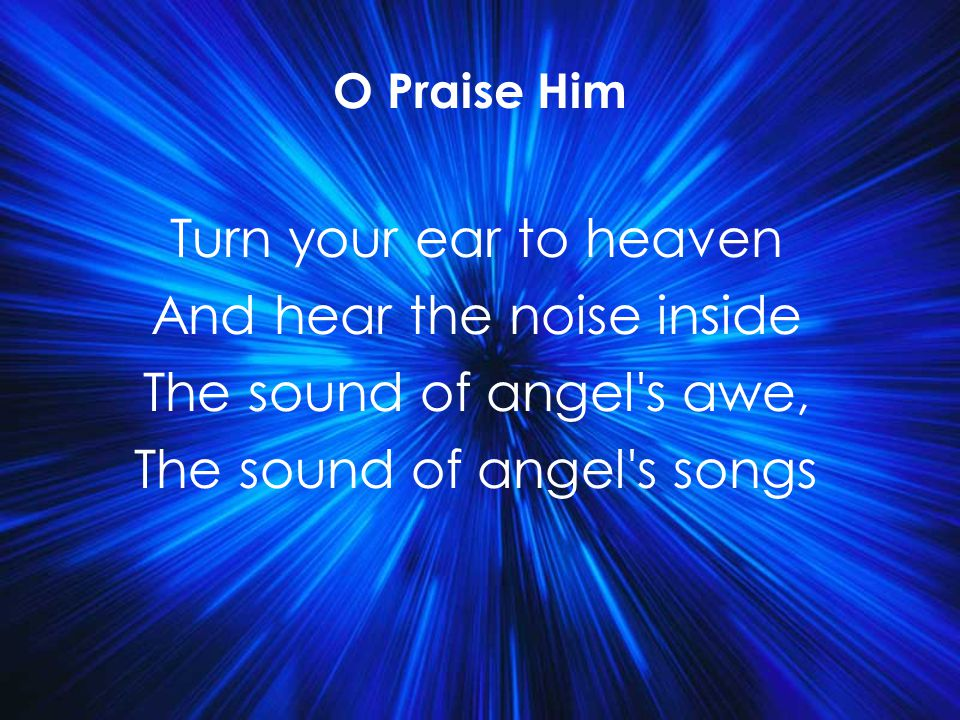 Turn your ear to heaven And hear the noise inside The sound of angel's awe, The sound of angel's songs O Praise Him Title