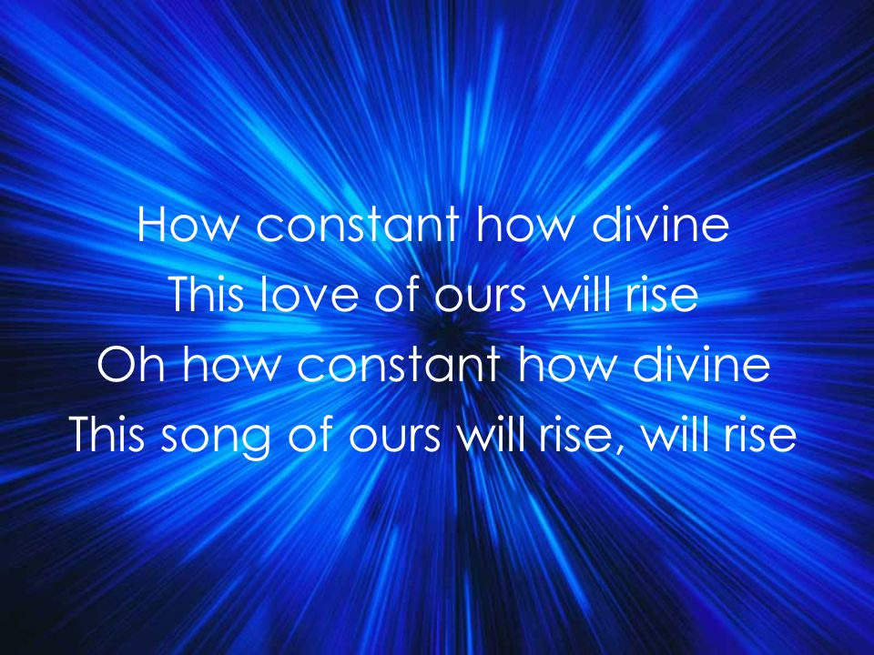 How constant how divine This love of ours will rise Oh how constant how divine This song of ours will rise, will rise Title