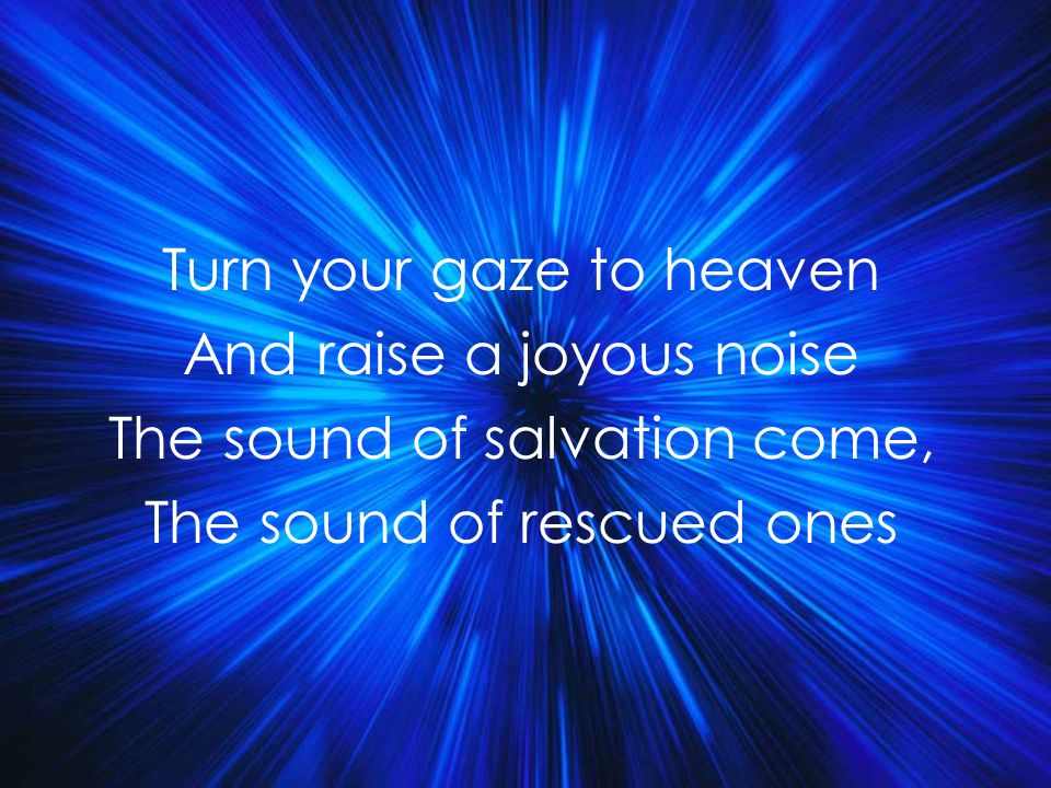 Turn your gaze to heaven And raise a joyous noise The sound of salvation come, The sound of rescued ones Title