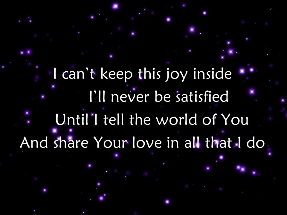 I can't keep this joy inside I'll never be satisfied Until I tell the world of You And share Your love in all that I do Verse 1 p2