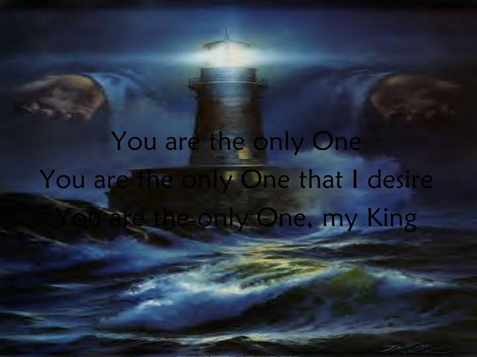 You are the only One You are the only One that I desire You are the only One, my King PreC