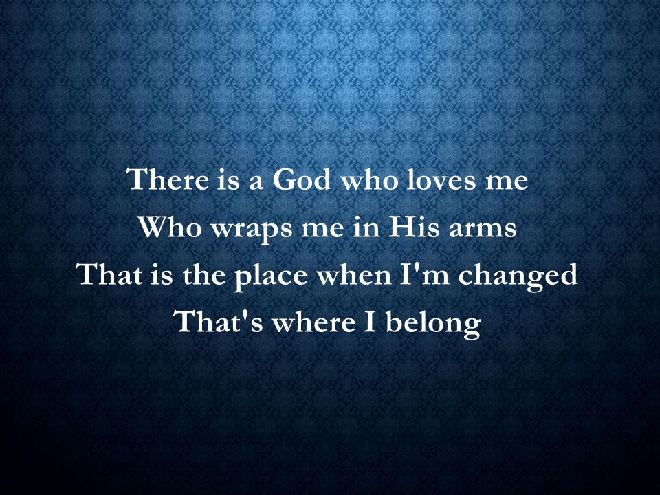 There is a God who loves me Who wraps me in His arms That is the place when I'm changed That's where I belong Title