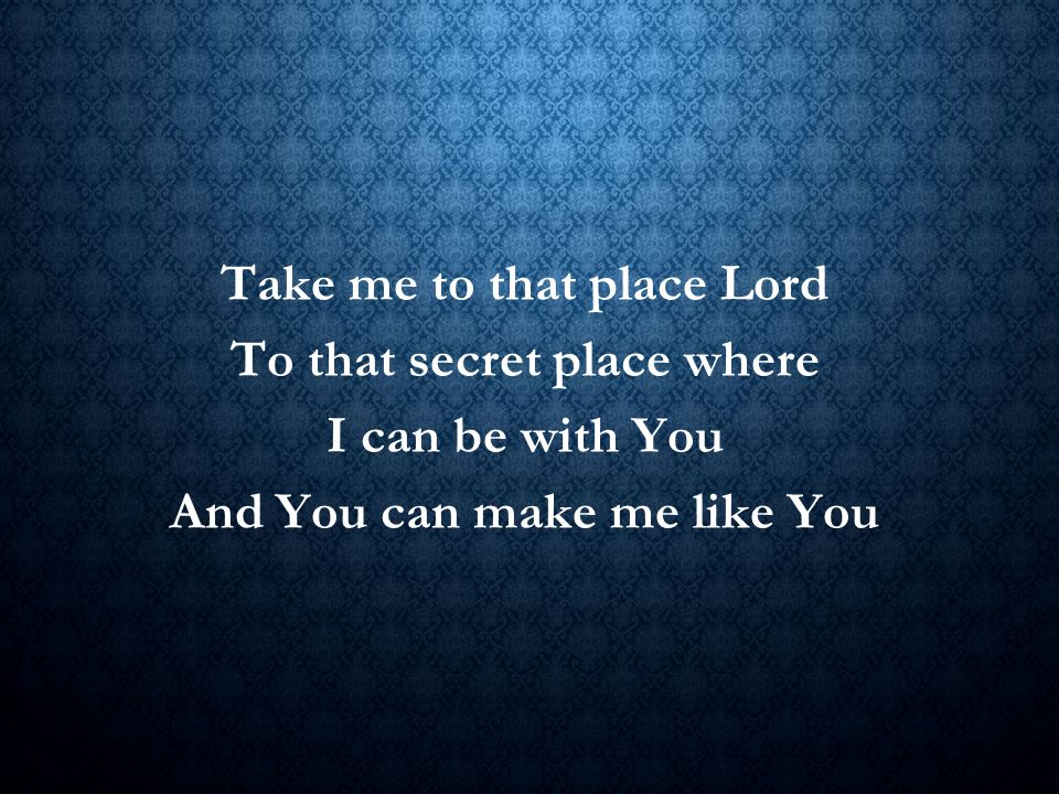 Take me to that place Lord To that secret place where I can be with You And You can make me like You Title