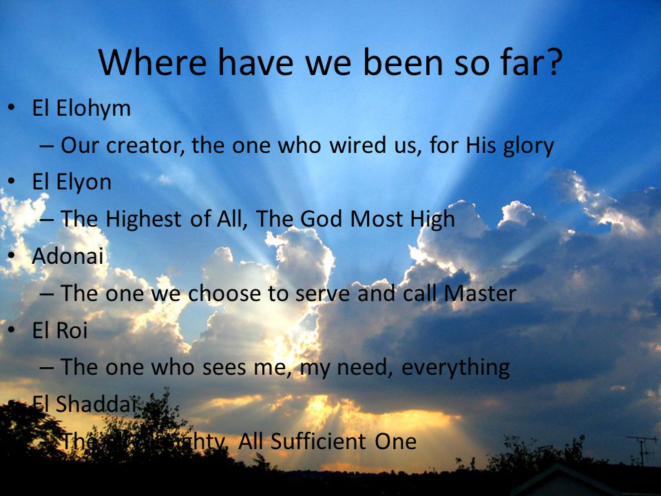 Where have we been so far? El Elohym – Our creator, the one who wired us, for His glory El Elyon – The Highest of All, The God Most High Adonai – The