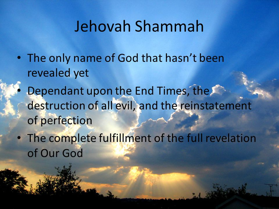 Jehovah Shammah The only name of God that hasn't been revealed yet Dependant upon the End Times, the destruction of all evil, and the reinstatement of perfection The complete fulfillment of the full revelation of Our God