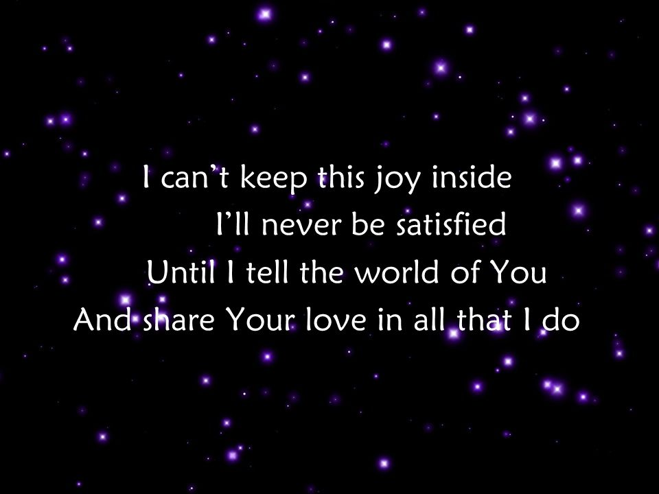 I can't keep this joy inside I'll never be satisfied Until I tell the world of You And share Your love in all that I do Tag