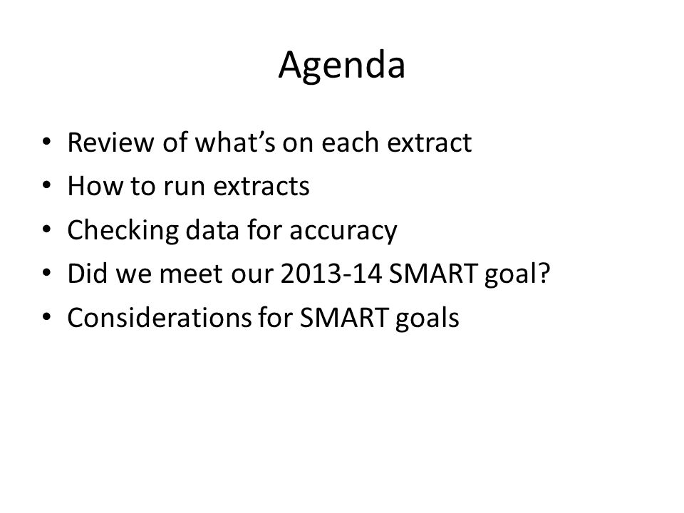 Agenda Review of what's on each extract How to run extracts Checking data for accuracy Did we meet our 2013-14 SMART goal.