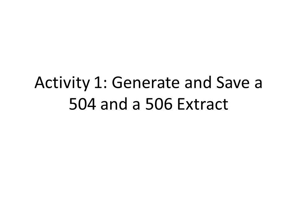 Activity 1: Generate and Save a 504 and a 506 Extract