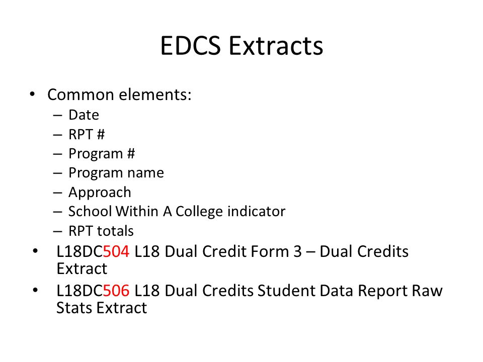 EDCS Extracts Common elements: – Date – RPT # – Program # – Program name – Approach – School Within A College indicator – RPT totals L18DC504 L18 Dual Credit Form 3 – Dual Credits Extract L18DC506 L18 Dual Credits Student Data Report Raw Stats Extract