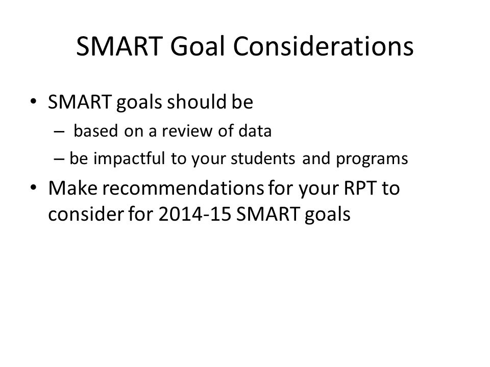 SMART Goal Considerations SMART goals should be – based on a review of data – be impactful to your students and programs Make recommendations for your