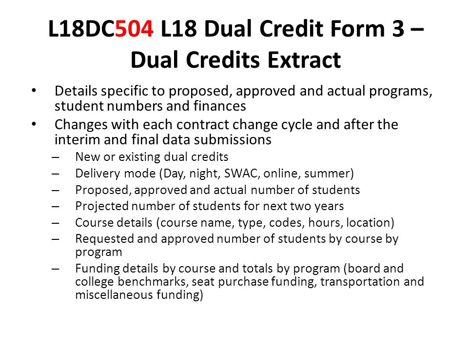 L18DC504 L18 Dual Credit Form 3 – Dual Credits Extract Details specific to proposed, approved and actual programs, student numbers and finances Changes with each contract change cycle and after the interim and final data submissions – New or existing dual credits – Delivery mode (Day, night, SWAC, online, summer) – Proposed, approved and actual number of students – Projected number of students for next two years – Course details (course name, type, codes, hours, location) – Requested and approved number of students by course by program – Funding details by course and totals by program (board and college benchmarks, seat purchase funding, transportation and miscellaneous funding)