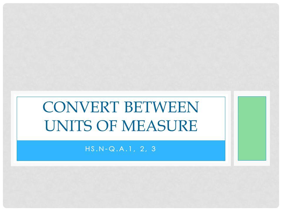 HS.N-Q.A.1, 2, 3 CONVERT BETWEEN UNITS OF MEASURE